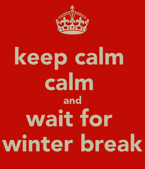 keep calm  calm  and wait for  winter break
