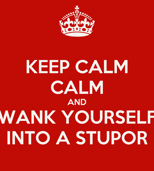 KEEP CALM CALM AND WANK YOURSELF INTO A STUPOR