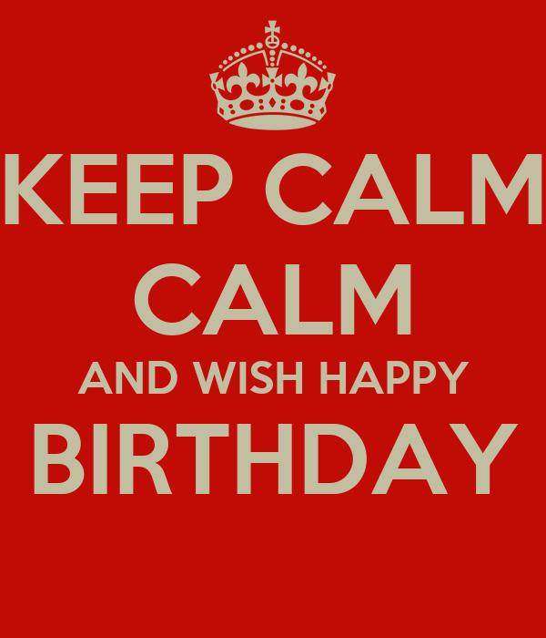 KEEP CALM CALM AND WISH HAPPY BIRTHDAY