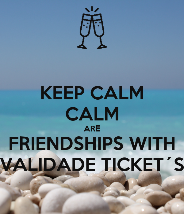 KEEP CALM CALM ARE FRIENDSHIPS WITH VALIDADE TICKET´S
