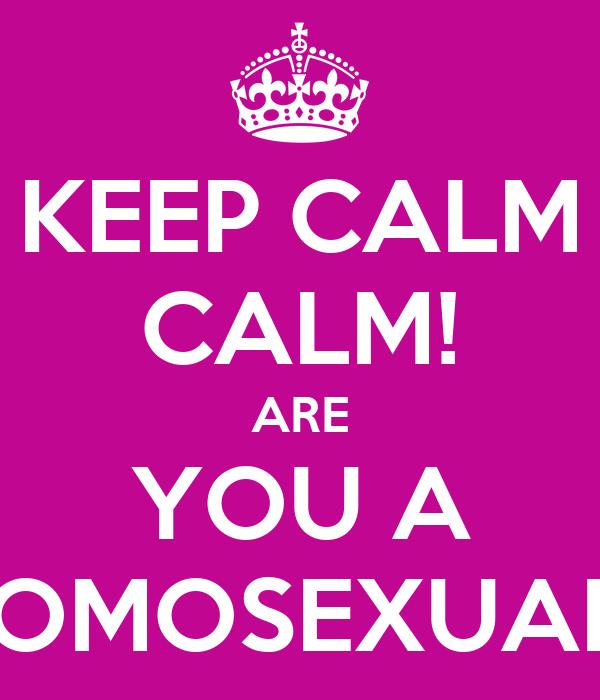 KEEP CALM CALM! ARE YOU A HOMOSEXUAL?