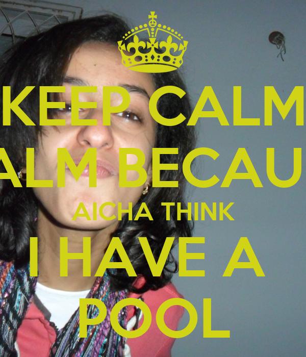 KEEP CALM CALM BECAUSE AICHA THINK I HAVE A  POOL