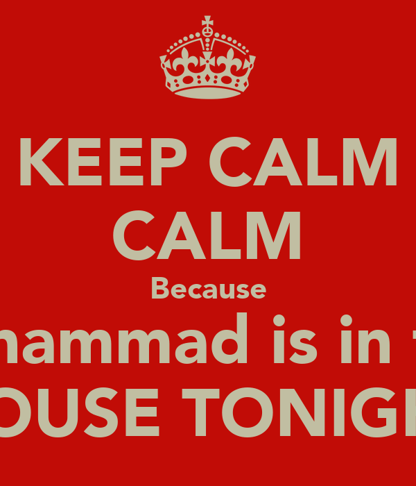 KEEP CALM CALM Because Muhammad is in the  HOUSE TONIGHT