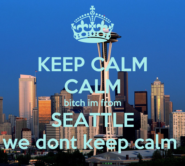 KEEP CALM CALM bitch im from SEATTLE we dont keep calm