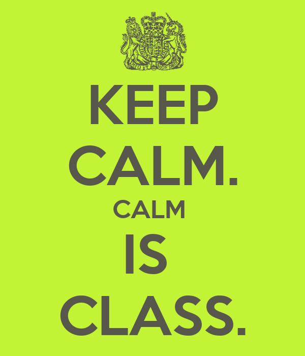 KEEP CALM. CALM  IS  CLASS.