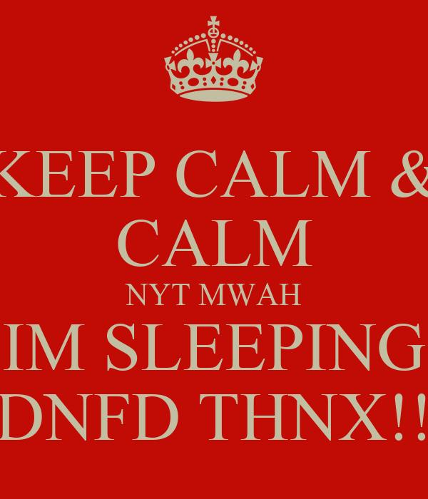 KEEP CALM & CALM NYT MWAH IM SLEEPING DNFD THNX!!