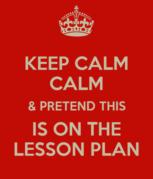 KEEP CALM CALM & PRETEND THIS IS ON THE LESSON PLAN