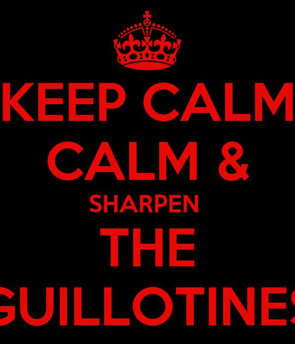 KEEP CALM CALM & SHARPEN  THE GUILLOTINES