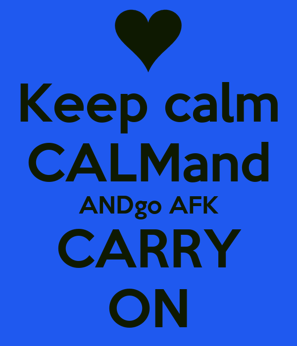 Keep calm CALMand ANDgo AFK CARRY ON