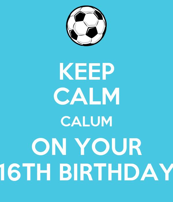 KEEP CALM CALUM ON YOUR 16TH BIRTHDAY