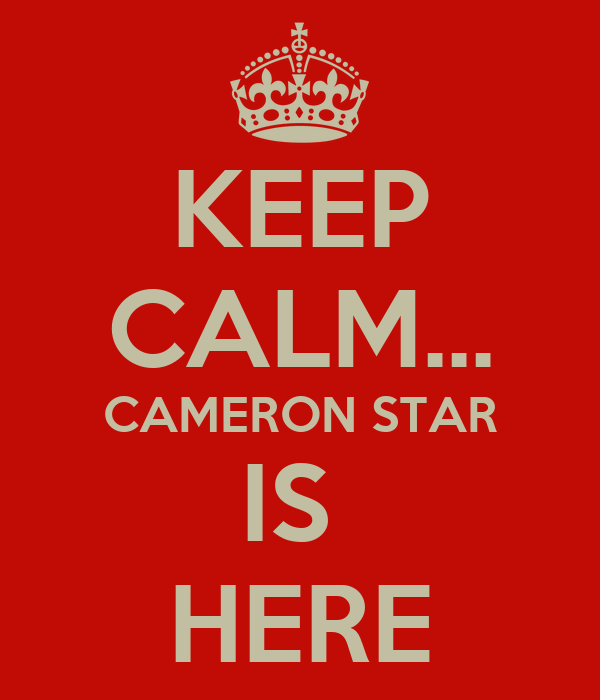 KEEP CALM... CAMERON STAR IS  HERE