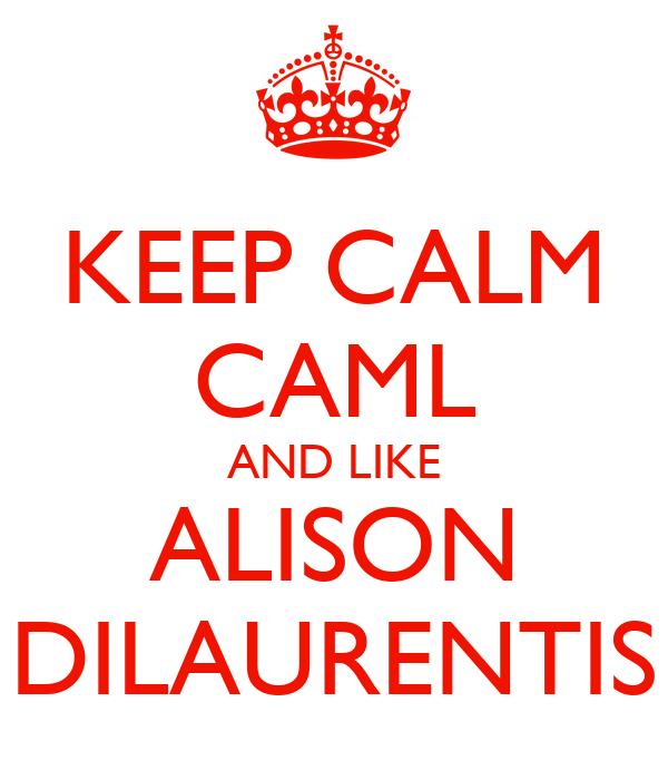 KEEP CALM CAML AND LIKE ALISON DILAURENTIS