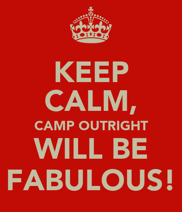 KEEP CALM, CAMP OUTRIGHT WILL BE FABULOUS!