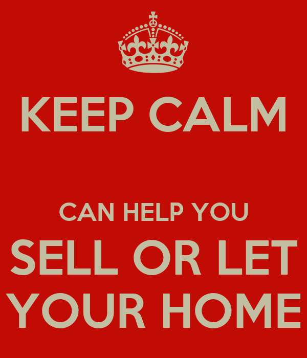 KEEP CALM  CAN HELP YOU SELL OR LET YOUR HOME