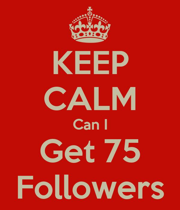 KEEP CALM Can I Get 75 Followers