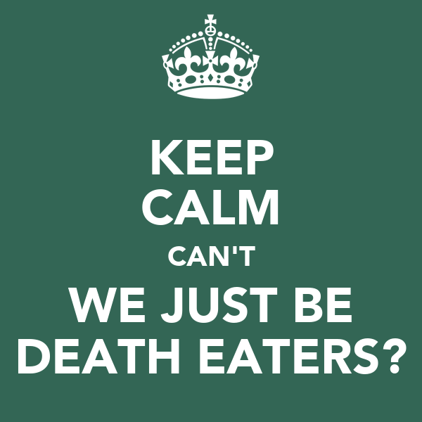 KEEP CALM CAN'T WE JUST BE DEATH EATERS?