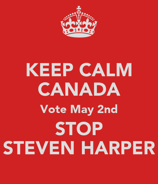 KEEP CALM CANADA Vote May 2nd STOP STEVEN HARPER