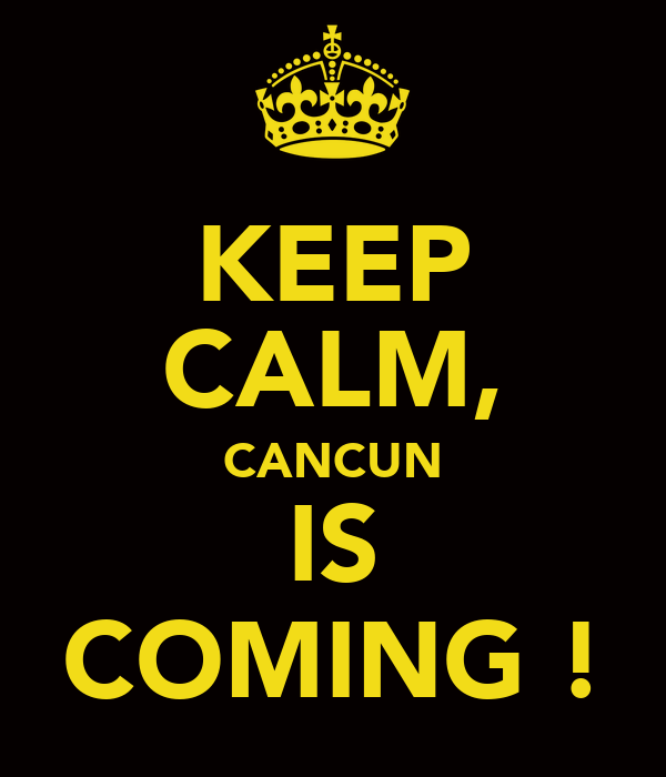 KEEP CALM, CANCUN IS COMING !