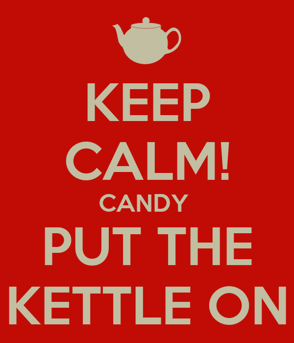 KEEP CALM! CANDY  PUT THE KETTLE ON
