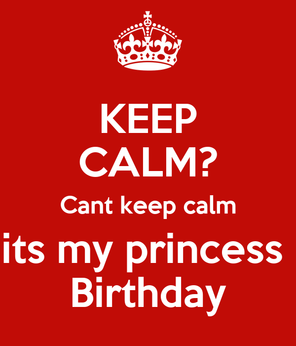 KEEP CALM? Cant keep calm its my princess  Birthday