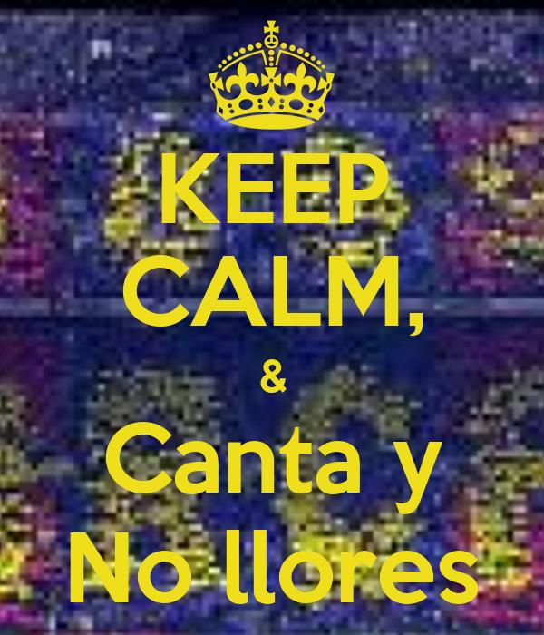 KEEP CALM, & Canta y No llores