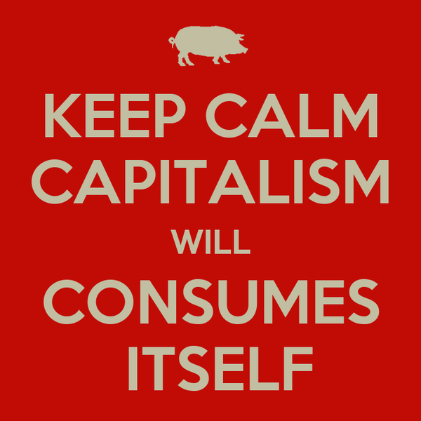 KEEP CALM CAPITALISM WILL CONSUMES  ITSELF