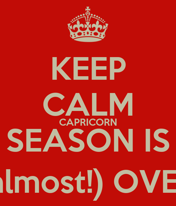 KEEP CALM CAPRICORN SEASON IS (almost!) OVER