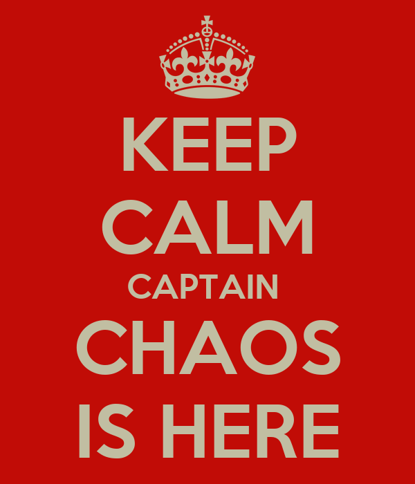 KEEP CALM CAPTAIN  CHAOS IS HERE