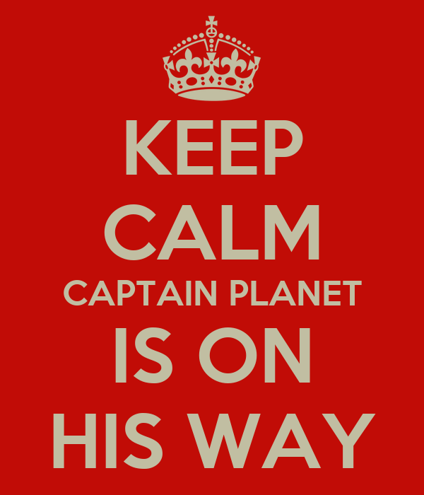 KEEP CALM CAPTAIN PLANET IS ON HIS WAY