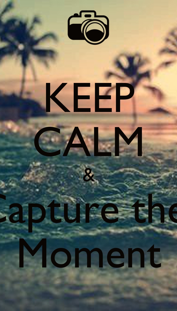 KEEP CALM & Capture the  Moment