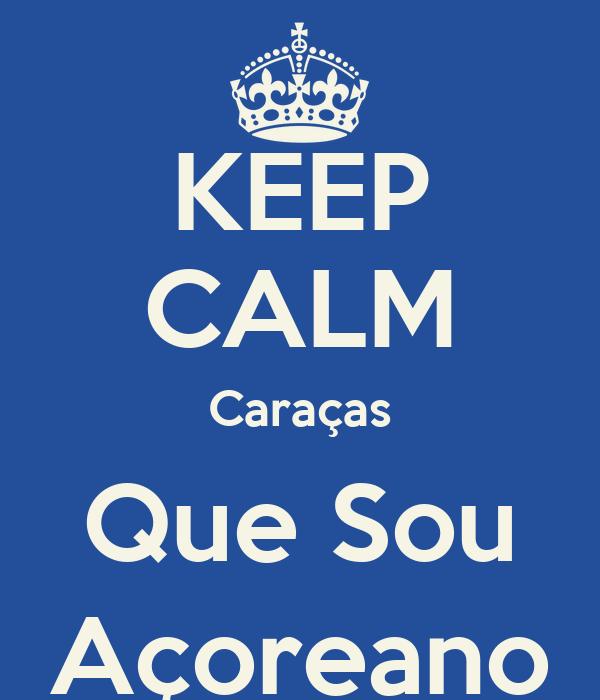KEEP CALM Caraças Que Sou Açoreano