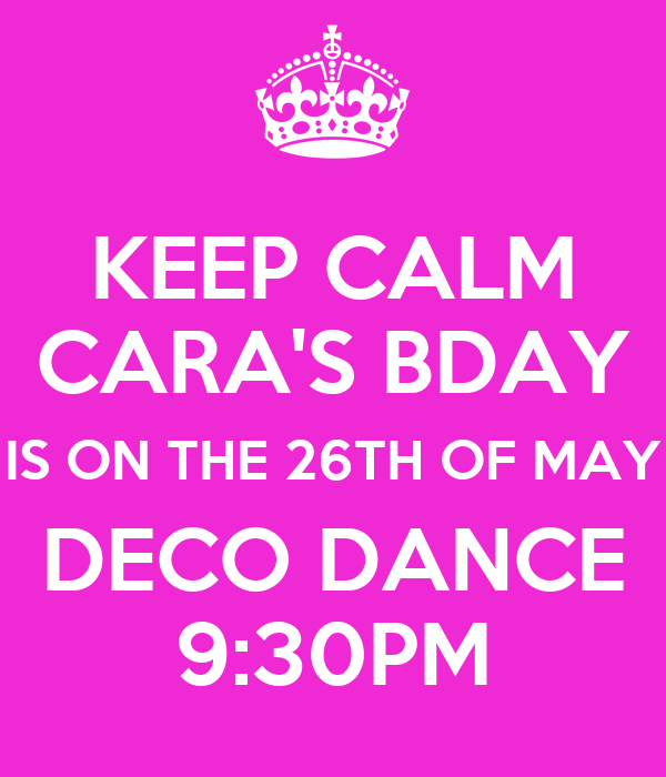KEEP CALM CARA'S BDAY IS ON THE 26TH OF MAY DECO DANCE 9:30PM