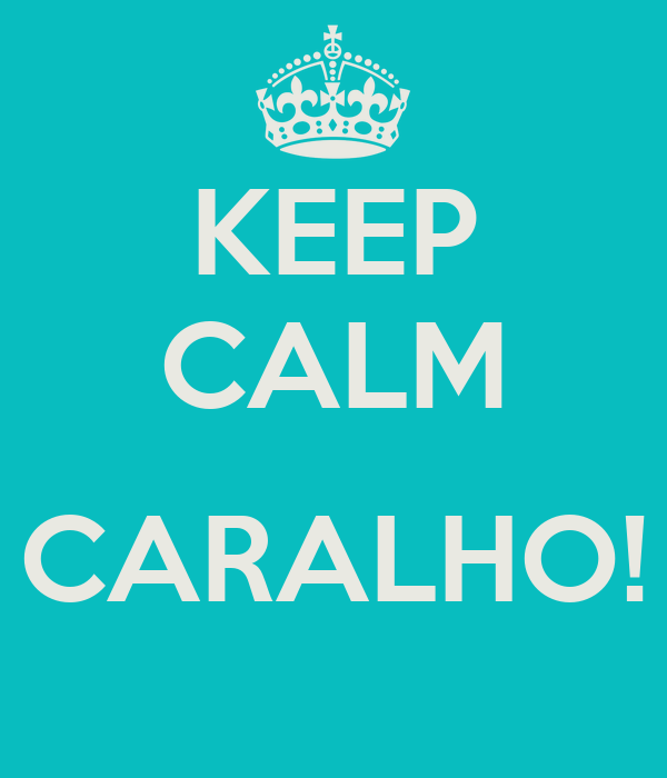 KEEP CALM  CARALHO!