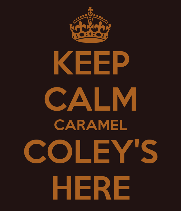 KEEP CALM CARAMEL COLEY'S HERE