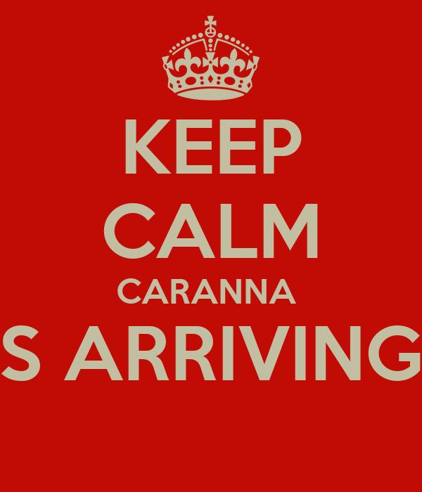 KEEP CALM CARANNA  IS ARRIVING