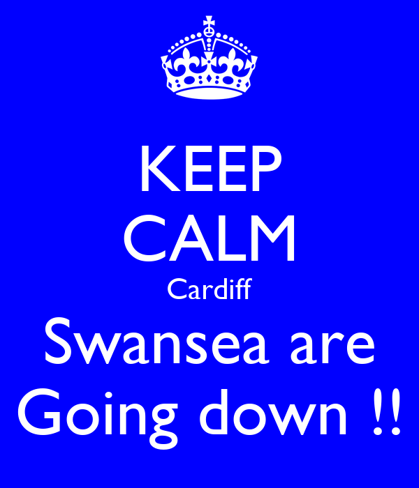 KEEP CALM Cardiff Swansea are Going down !!