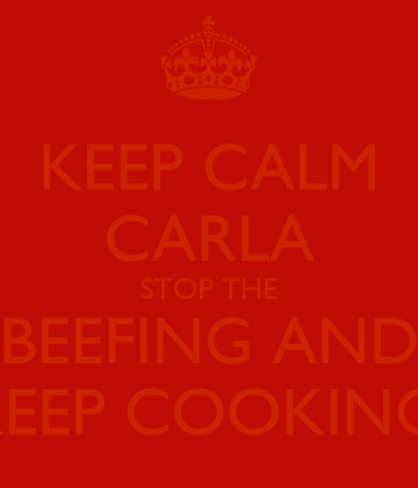 KEEP CALM CARLA STOP THE BEEFING AND KEEP COOKING.