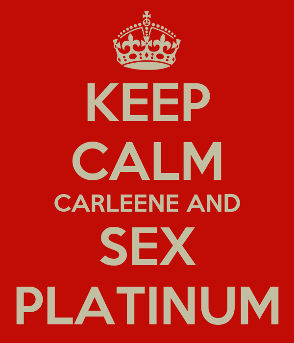 KEEP CALM CARLEENE AND SEX PLATINUM