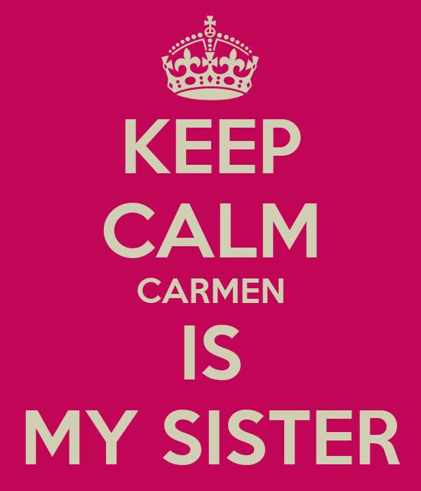 KEEP CALM CARMEN IS MY SISTER