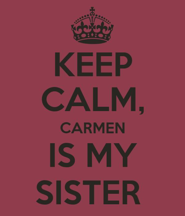 KEEP CALM, CARMEN IS MY SISTER