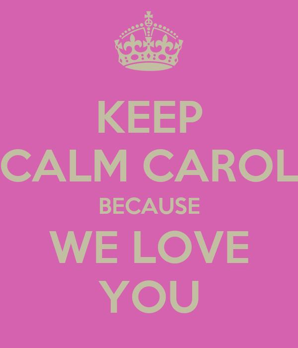 KEEP CALM CAROL BECAUSE WE LOVE YOU