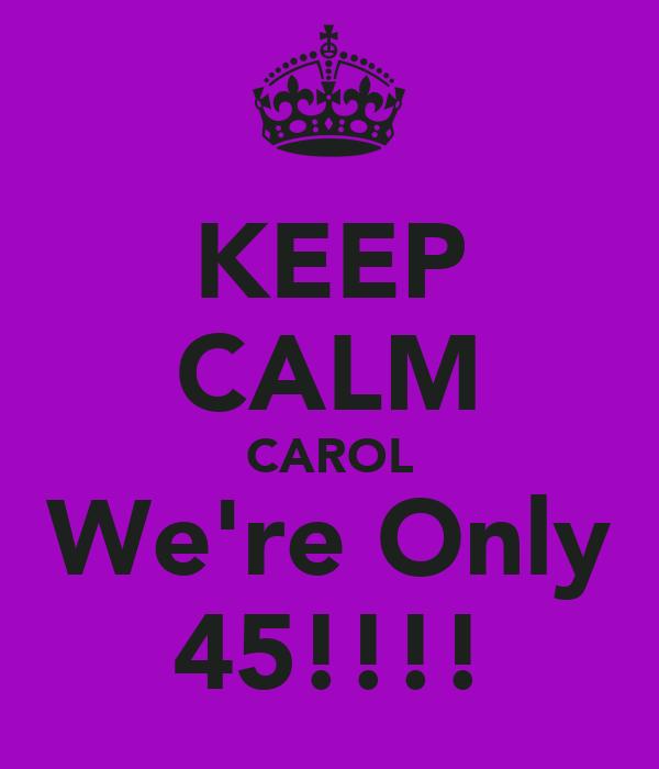 KEEP CALM CAROL We're Only 45!!!!