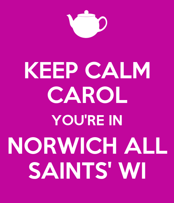 KEEP CALM CAROL YOU'RE IN NORWICH ALL SAINTS' WI