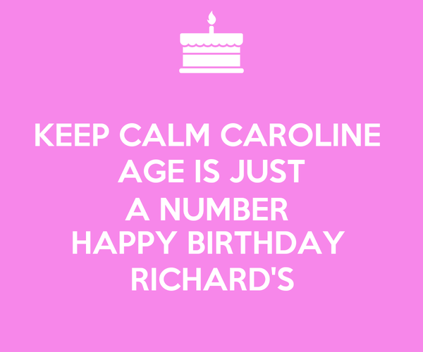 KEEP CALM CAROLINE  AGE IS JUST A NUMBER  HAPPY BIRTHDAY  RICHARD'S