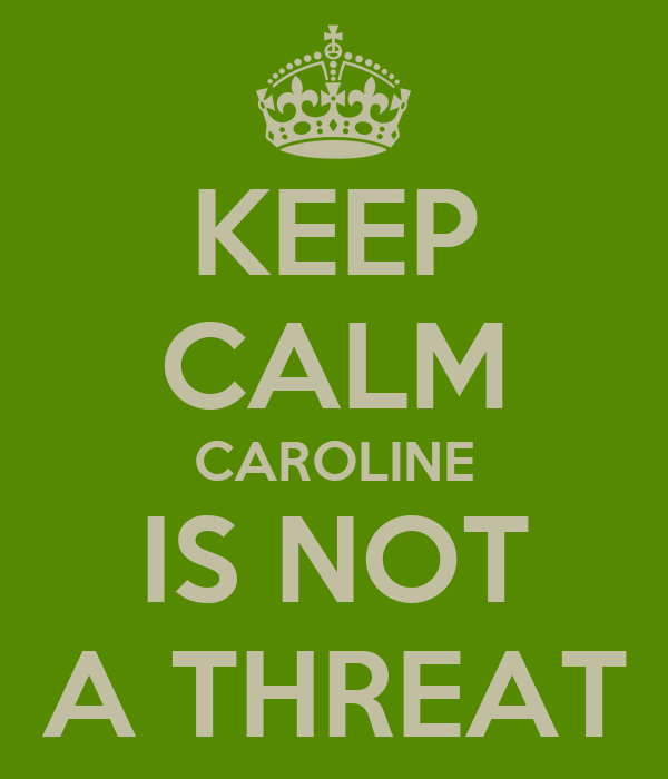 KEEP CALM CAROLINE IS NOT A THREAT