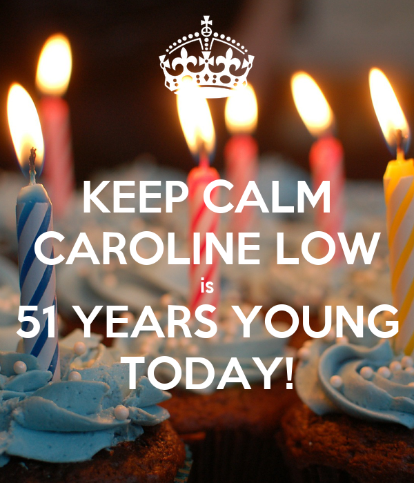 KEEP CALM CAROLINE LOW is 51 YEARS YOUNG TODAY!