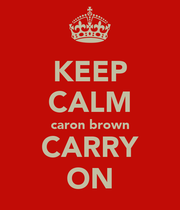 KEEP CALM caron brown CARRY ON