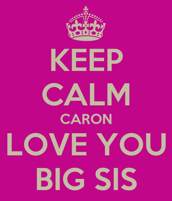 KEEP CALM CARON LOVE YOU BIG SIS