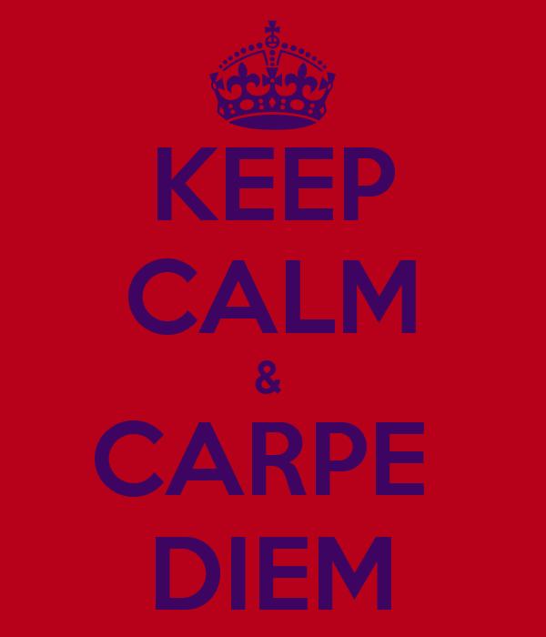 KEEP CALM &  CARPE  DIEM