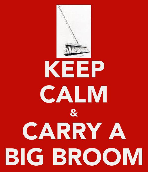 KEEP CALM & CARRY A BIG BROOM